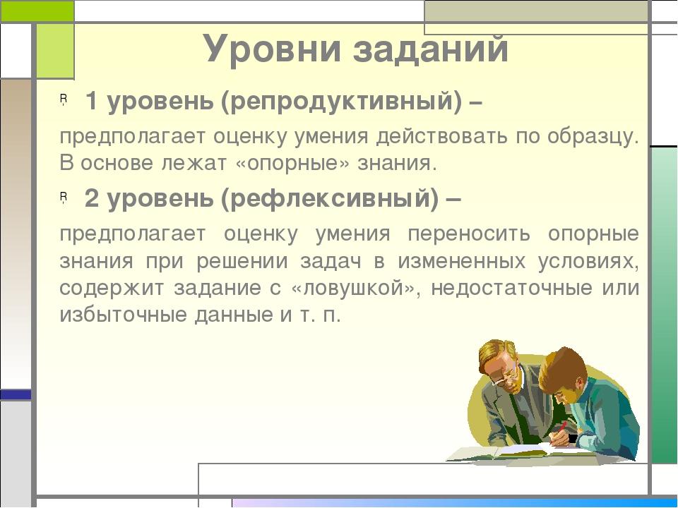 Уровни заданий 1 уровень (репродуктивный) – предполагает оценку умения действ...