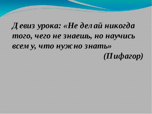 Девиз урока: «Не делай никогда того, чего не знаешь, но научись всему, что ну...