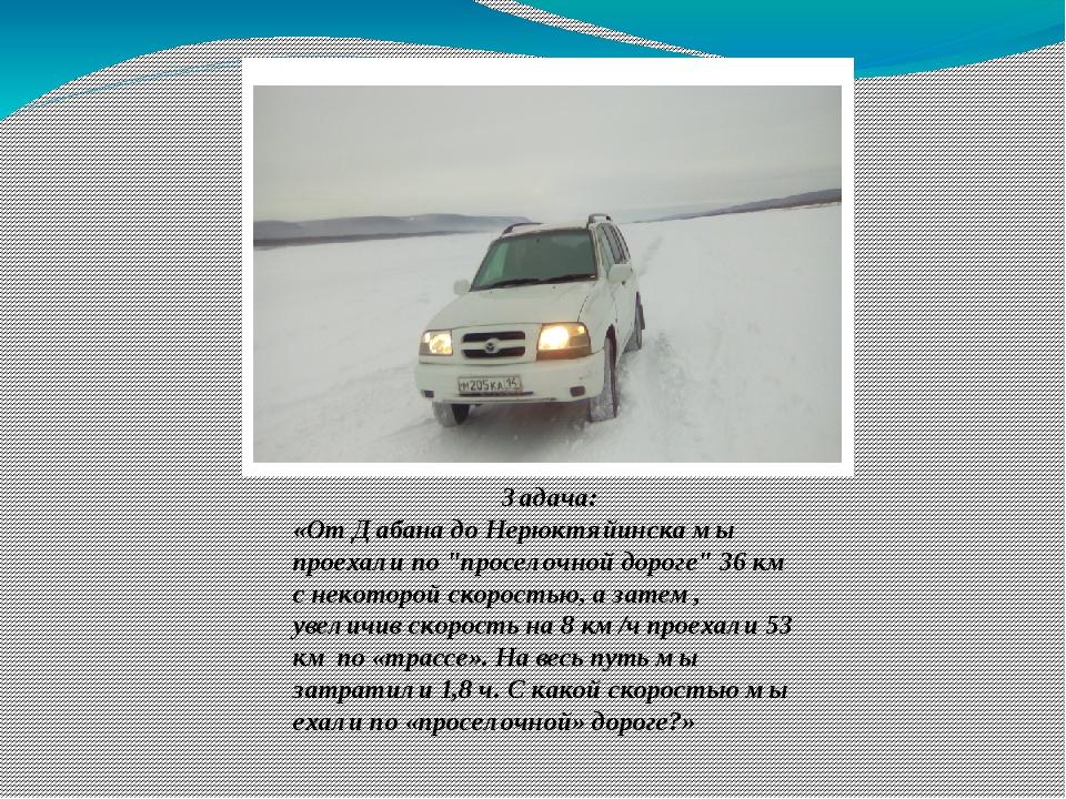 """Задача: «От Дабана до Нерюктяйинска мы проехали по """"проселочной дороге"""" 36 км..."""