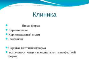 Клиника Явная форма Ларингоспазм Карпопедальный спазм Эклампсия Скрытая (лате