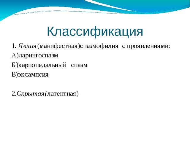 Классификация 1. Явная(манифестная)спазмофилия с проявлениями: А)ларингоспазм...