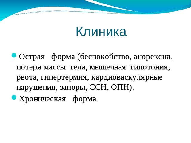 Клиника Острая форма (беспокойство, анорексия, потеря массы тела, мышечная г...