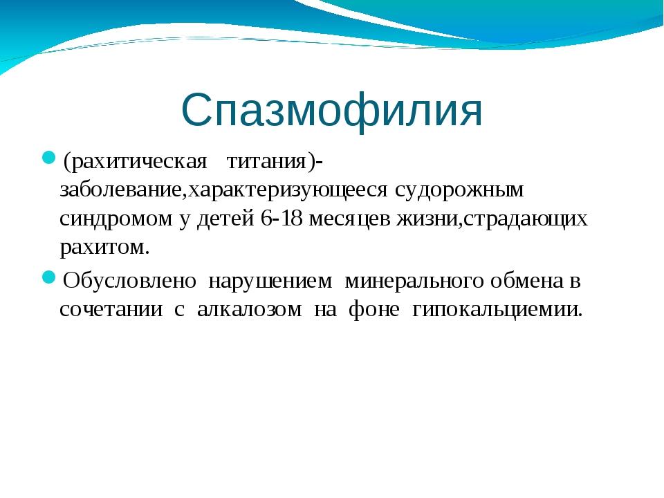 Спазмофилия (рахитическая титания)-заболевание,характеризующееся судорожным с...