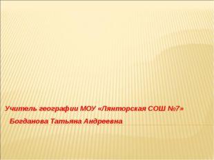 Учитель географии МОУ «Лянторская СОШ №7» Богданова Татьяна Андреевна