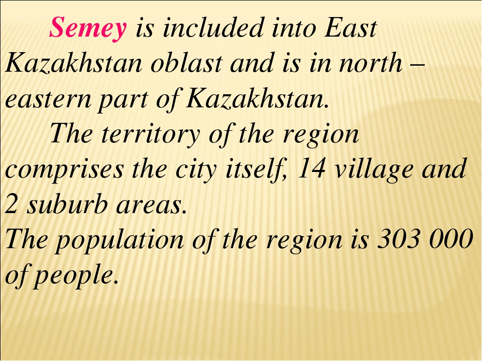Semey is included into East Kazakhstan oblast and is in north – eastern part...