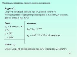 * Дано: υt1 = 1 моль/л ∙ ч γ =3 t1 = 00С t2 = 300С Найти: υt2 Факторы, влияющ