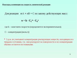 * Для реакции mA + nB = C по закону действующих масс: υ = k ∙ СAm ∙ CBn где k