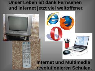 Unser Leben ist dank Fernsehen und Internet jetzt viel weltoffener. Internet
