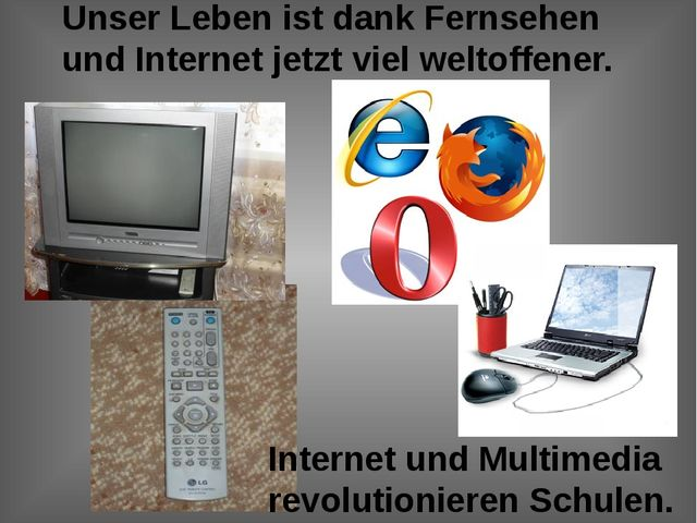 Unser Leben ist dank Fernsehen und Internet jetzt viel weltoffener. Internet...