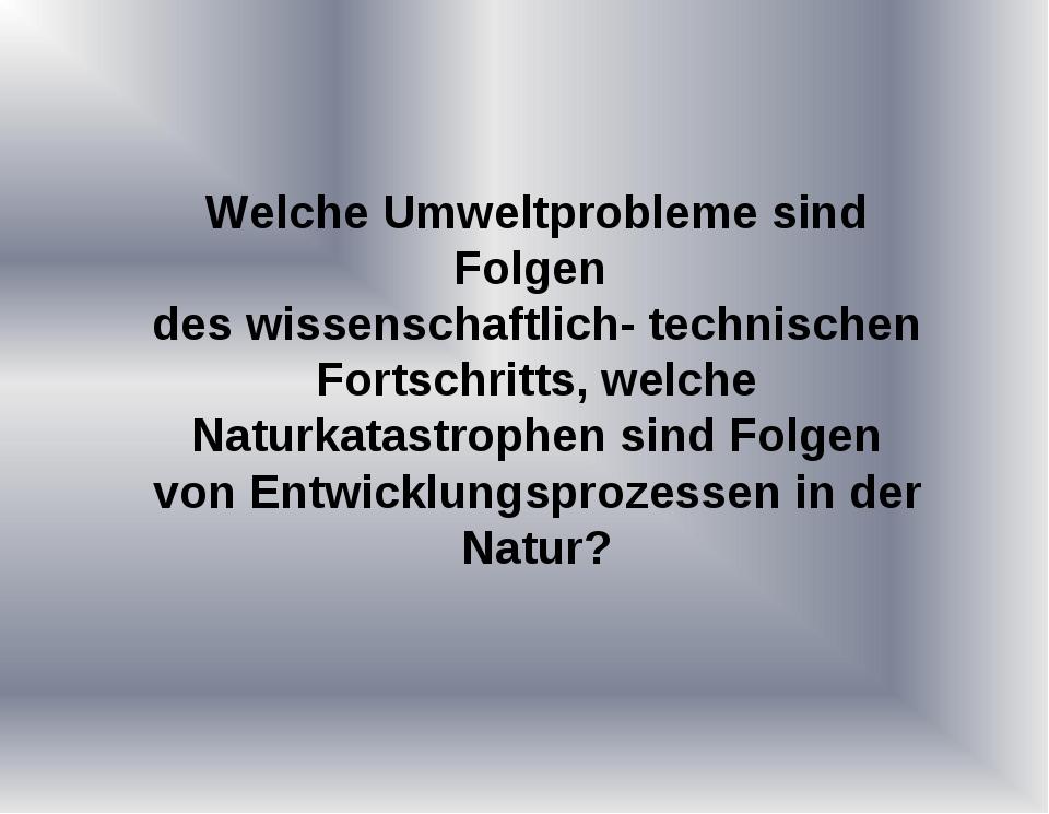 Welche Umweltprobleme sind Folgen des wissenschaftlich- technischen Fortschri...