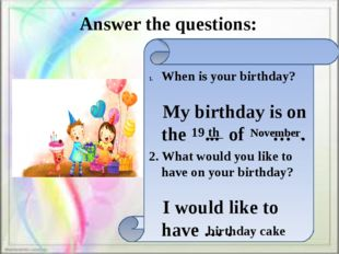 Answer the questions: When is your birthday? My birthday is on the ... of …
