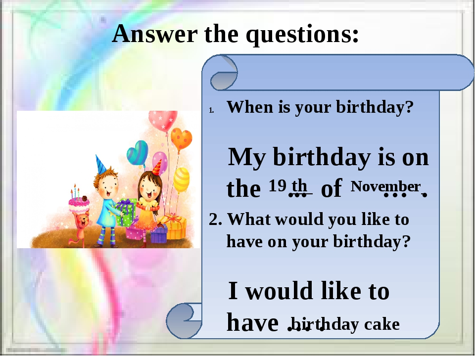 Answer the questions: When is your birthday? My birthday is on the ... of …...