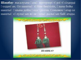 Шашбау- жасалуына қазақ зергерлері түрлі тәсілдерді қолданған. Ол шаштың түбі