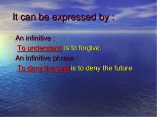 It can be expressed by : An infinitive : To understand is to forgive. An inf