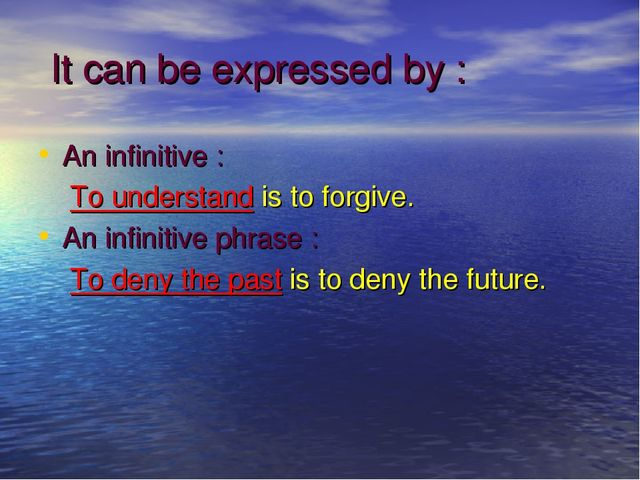It can be expressed by : An infinitive : To understand is to forgive. An inf...
