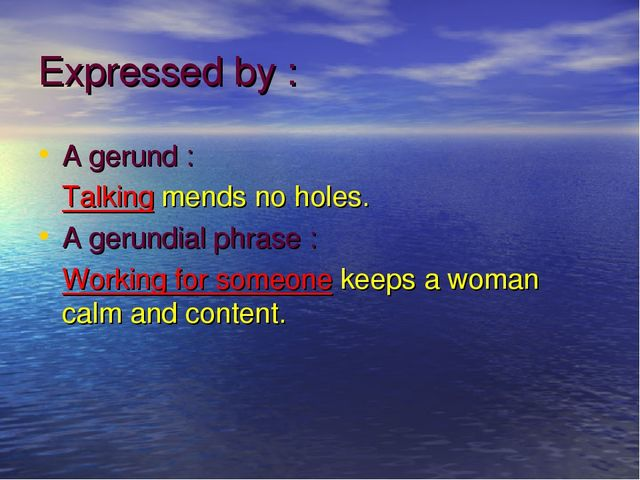 Expressed by : A gerund : Talking mends no holes. A gerundial phrase : Workin...