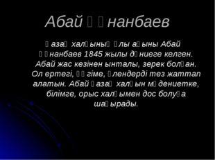 Абай Құнанбаев Қазақ халқының ұлы ақыны Абай Құнанбаев 1845 жылы дүниеге келг