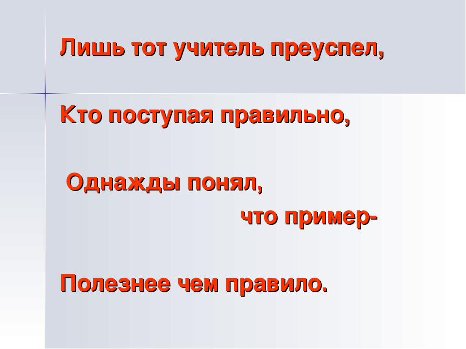 Лишь тот учитель преуспел, Кто поступая правильно, Однажды понял, что пример-...