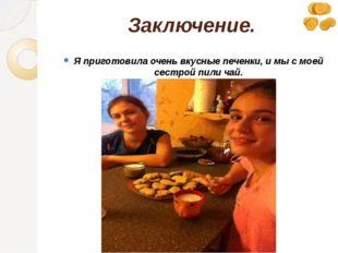 Заключение. Я приготовила очень вкусные печенки, и мы с моей сестрой пили чай.