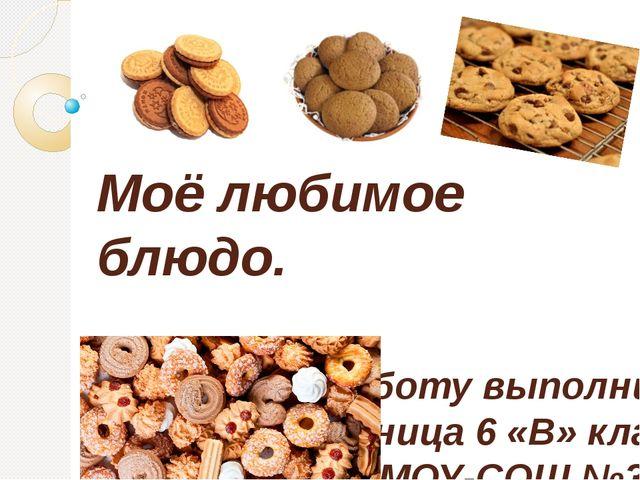 Моё любимое блюдо. Работу выполнила ученица 6 «В» класса МОУ-СОШ №3 Максимча...