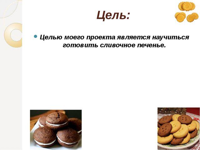 Цель: Целью моего проекта является научиться готовить сливочное печенье.
