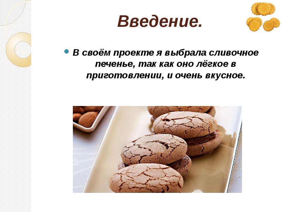 Введение. В своём проекте я выбрала сливочное печенье, так как оно лёгкое в п...