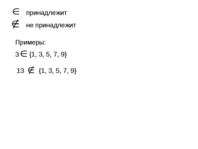 принадлежит не принадлежит Примеры: 3 {1, 3, 5, 7, 9} 13 {1, 3, 5, 7, 9}