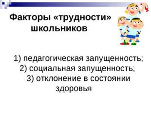 Факторы «трудности» школьников 1) педагогическая запущенность; 2) социальная
