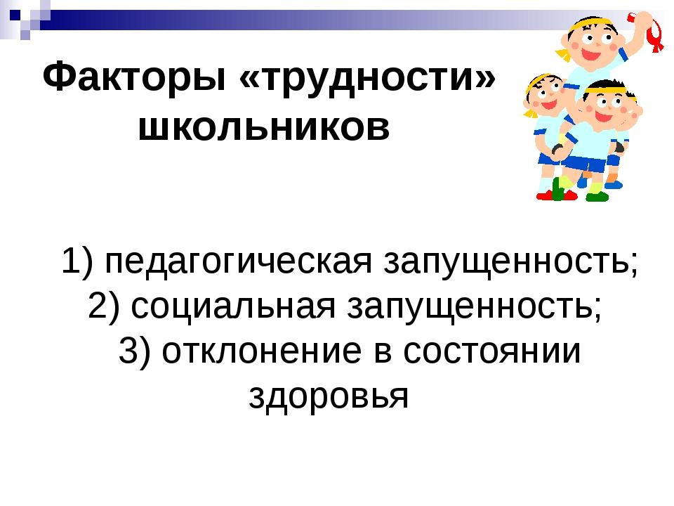 Факторы «трудности» школьников 1) педагогическая запущенность; 2) социальная...