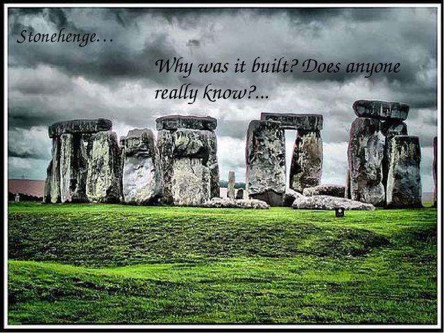Stonehenge… Why was it built? Does anyone really know?...