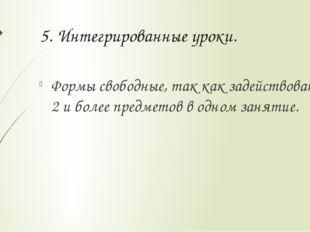 5. Интегрированные уроки. Формы свободные, так как задействованы 2 и более пр