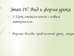 Этап IV. Вид и форма урока 1. Урок ознакомления с новым материалом. Формы: бе