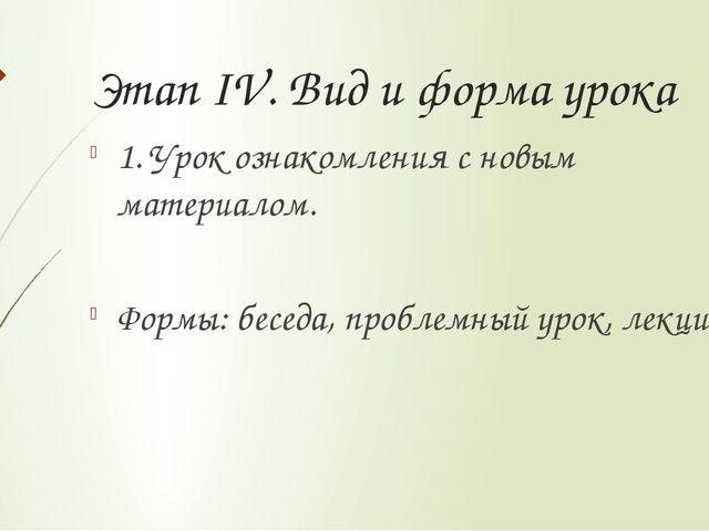 Этап IV. Вид и форма урока 1. Урок ознакомления с новым материалом. Формы: бе...