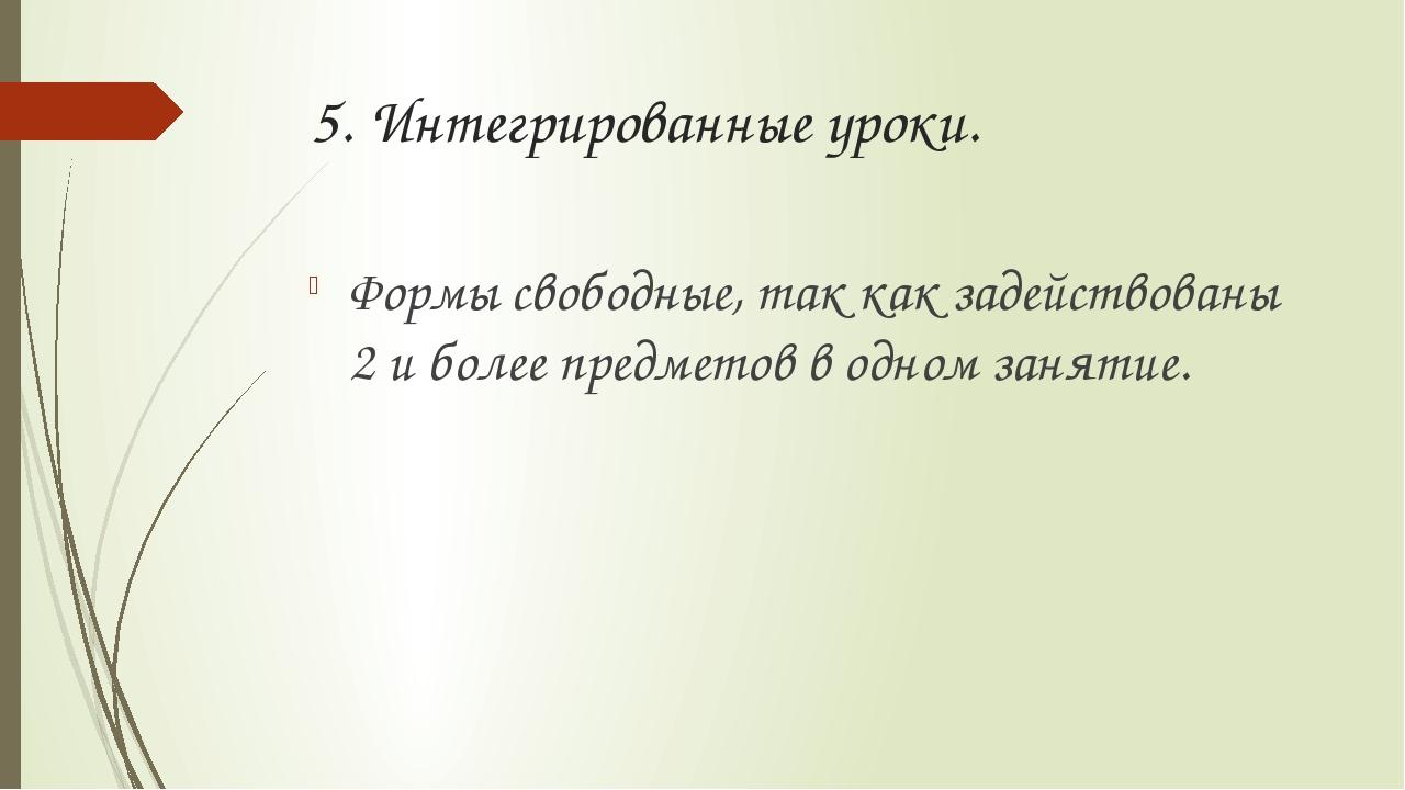 5. Интегрированные уроки. Формы свободные, так как задействованы 2 и более пр...