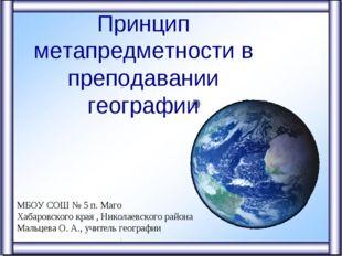 Принцип метапредметности в преподавании географии МБОУ СОШ № 5 п. Маго Хабаро