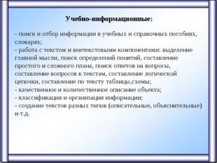 Учебно-информационные: - поиск и отбор информации в учебных и справочных пос