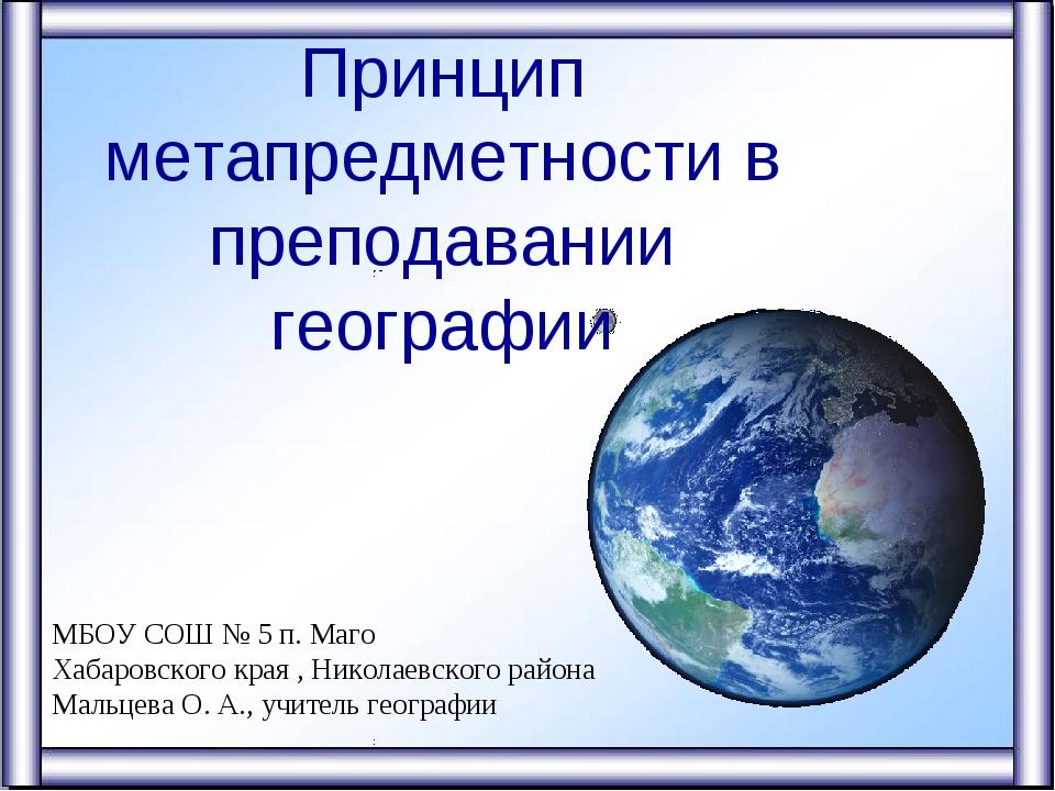Принцип метапредметности в преподавании географии МБОУ СОШ № 5 п. Маго Хабаро...