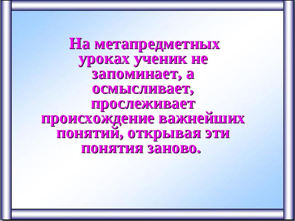 На метапредметных уроках ученик не запоминает, а осмысливает, прослеживает п...