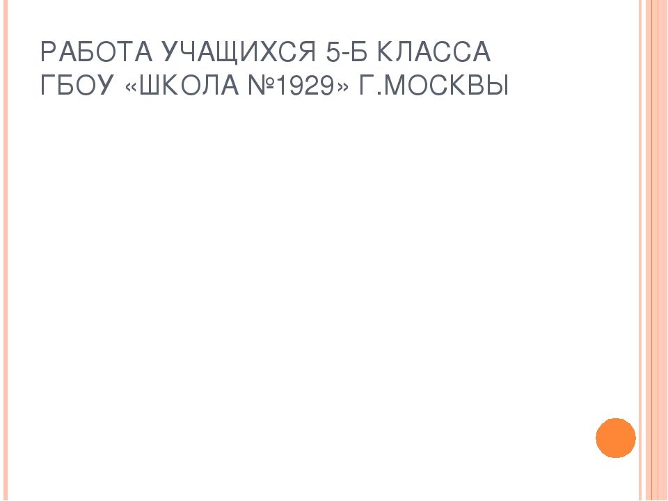 РАБОТА УЧАЩИХСЯ 5-Б КЛАССА ГБОУ «ШКОЛА №1929» Г.МОСКВЫ