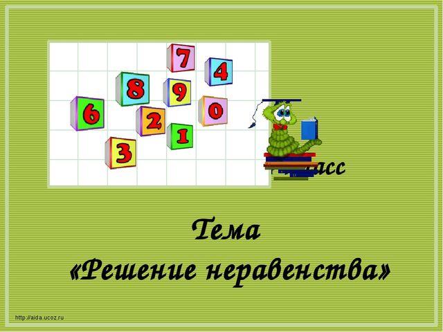 Математика 4 класс http://aida.ucoz.ru Тема «Решение неравенства»
