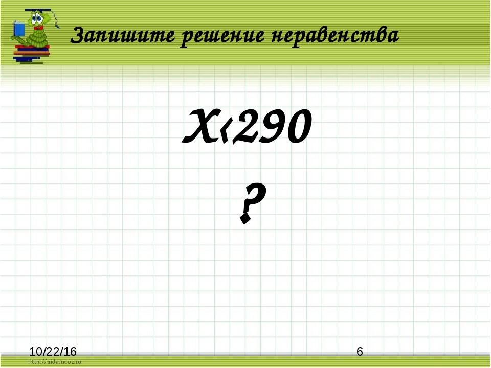 Запишите решение неравенства Х‹290 ?