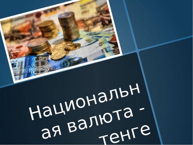 Национальная валюта - тенге
