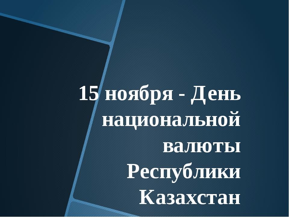 15 ноября - День национальной валюты Республики Казахстан