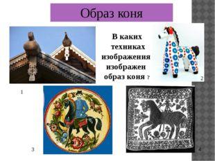 Образ коня В каких техниках изображения изображен образ коня ? 1 2 4 3