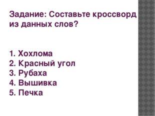 Задание: Составьте кроссворд из данных слов? 1. Хохлома 2. Красный угол 3. Ру