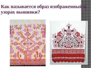 Как называется образ изображенный в узорах вышивки?