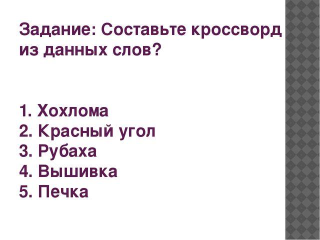Задание: Составьте кроссворд из данных слов? 1. Хохлома 2. Красный угол 3. Ру...