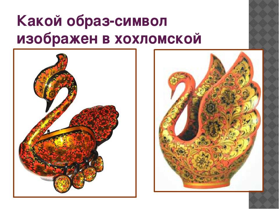 Какой образ-символ изображен в хохломской посуде-ковше?
