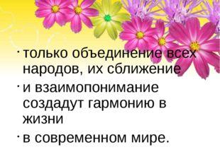 только объединение всех народов, их сближение и взаимопонимание создадут гар