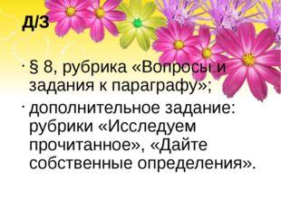Д/З § 8, рубрика «Вопросы и задания к параграфу»; дополнительное задание: руб